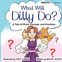 What Will Dilly Do?: A Tale of Pluck, Courage, and Kindness (Square Peg Storybooks)