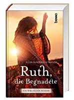Ruth, die Begnadete: Ein biblischer Roman. Uebersetzung aus dem Amerikanischen