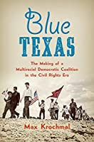 Blue Texas: The Making of a Multiracial Democratic Coalition in the Civil Rights Era (Justice, Power, and Politics)
