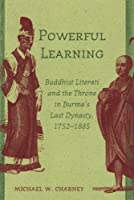 Powerful Learning: Buddhist Literati And the Throne in Burma's Last Dynasty, 1752-1885