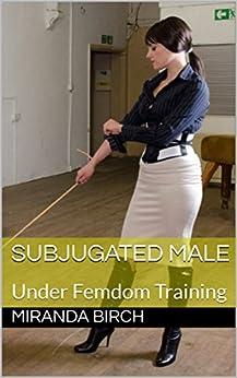 Subjugated Male: Under Femdom Training (Femdom Underworld Book 2) by [Birch, Miranda]