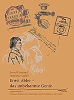Ernst Abbe - das unbekannte Genie: Spurensuche in Jena, Eisenach, Goettingen und Frankfurt am Main