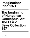 Imagination / Idea 1971: The Beginning of Hungarian Conceptual Art, The Laszle Beke Collection, 1971 (Tranzit Series)