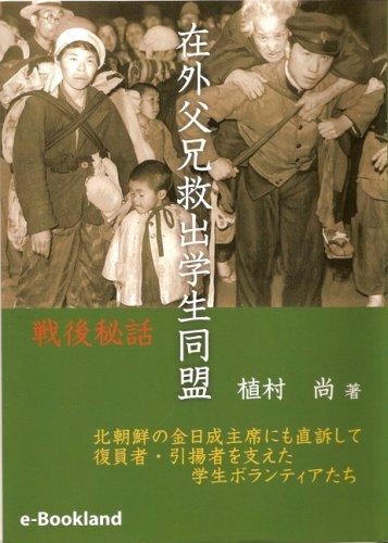 戦後秘話在外父兄救出学生同盟―北朝鮮・金日成主席にも直訴して 復員者・引揚者を支