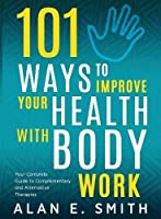 101 Ways to Improve Your Health with Body Work: Your Complete Guide to Complementary & Alternative Therapies.