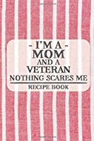 I'm a Mom and a Veteran Nothing Scares Me Recipe Book: Blank Recipe Book to Write in for Women, Bartenders, Drink and Alcohol Log, Document all Your Special Recipes and Notes for Your Favorite ... for Women, Wife, Mom, Aunt (6x9 120 pages)