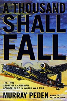 A Thousand Shall Fall: The True Story of a Canadian Bomber Pilot in World War Two by [Peden, Murray]