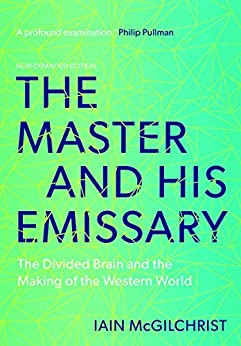 The Master and His Emissary: The Divided Brain and the Making of the Western World by [McGilchrist, Iain]