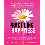 The Practicing Happiness: How Mindfulness Can Free You from the 4 Psychological Traps That Keep You Stressed, Anxious, and De