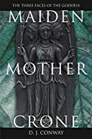 Maiden, Mother, Crone: The Myth and Reality of the Triple Goddess