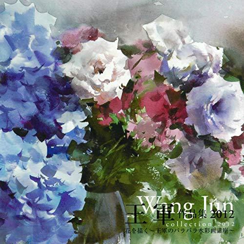 王軍作品集2012(花を描く―パラパラ水彩講座付き) (一枚の繪)