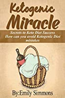 Ketogenic Miracle: Enhancing Health while Increasing Weight Loss Success How can you avoid Ketogenic Diet mistakes
