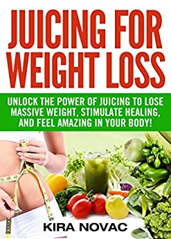 Juicing for Weight Loss: Unlock the Power of Juicing to Lose Massive Weight, Stimulate Healing, and Feel Amazing in Your Body (Juicing for Weight Loss, Juices & Smoothies Book 1) by [Novac, Kira]