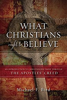 What Christians Ought to Believe: An Introduction to Christian Doctrine Through the Apostles' Creed by [Bird, Michael F.]
