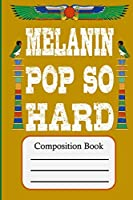 Melanin Pop So Hard: Composition Book