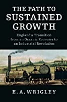 The Path to Sustained Growth: England's Transition from an Organic Economy to an Industrial Revolution by E. A. Wrigley(2016-01-21)