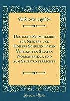 Deutsche Sprachlehre Fuer Niedere Und Hoehere Schulen in Den Vereinigten Staaten Nordamerika's, Und Zum Selbstunterrichte (Classic Reprint)