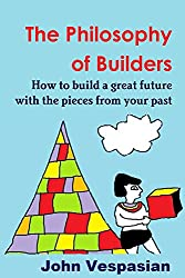 The philosophy of builders: How to build a great future with the pieces from your past (English Edition)