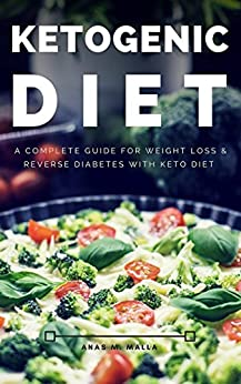Ketogenic Diet: A Complete Guide for Weight Loss & Reverse Diabetes with Keto Diet (Paleo Diet, Reverse Diabetes, Cancer Cure, Ketogenic Recipes Cookbook, Gluten Free,Weight Loss Book 1) by [Malla, Anas]