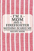 I'm a Mom and a Firefighter Nothing Scares Me Recipe Book: Blank Recipe Journal to Write in for Women, Food Cookbook Design, Document all Your Special Recipes and Notes for Your Favorite ... for Women, Wife, Mom (6x9 120 pages)