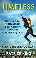 Limitless: Destroy Your Fears, Escape Your Comfort Zone, and Conquer Any Goal: Create the Life You Want