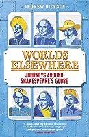 Worlds Elsewhere: Journeys Around Shakespeare's Globe by ANDREW DICKSON(1905-07-08)