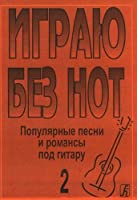 """Igraju bez not. Populjarnye pesni i romansy pod gitaru. Posobie dlja zhelajuschikh igrat na gitare bez znanija notnoj gramoty. Vypusk 2. Prilozhenie k """"Samouchitelju bez not"""""""