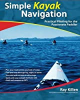 Simple Kayak Navigation: Practical Piloting for the Passionate Paddler by Ray Killen(2006-05-01)