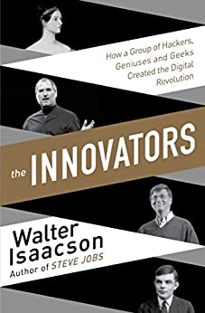 The Innovators: How a Group of Inventors, Hackers, Geniuses and Geeks Created the Digital Revolution by [Isaacson, Walter]