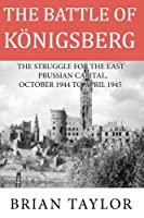 The Battle of Konigsberg: The Struggle for the East Prussian Capital, October 1944 to April 1945
