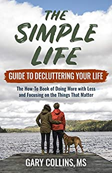 The Simple Life Guide To Decluttering Your Life: The How-To Book of Doing More with Less and Focusing on the Things That Matter by [Collins, Gary]