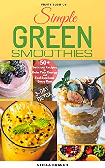 Simple Green Smoothies to Lose Weight:  50+ Delicious Recipes to Gain Energy and Feel Excellent Every Day by [Branch, Stella]