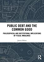 Public Debt and the Common Good: Philosophical and Institutional Implications of Fiscal Imbalance (Routledge Research in American Politics and Governance)