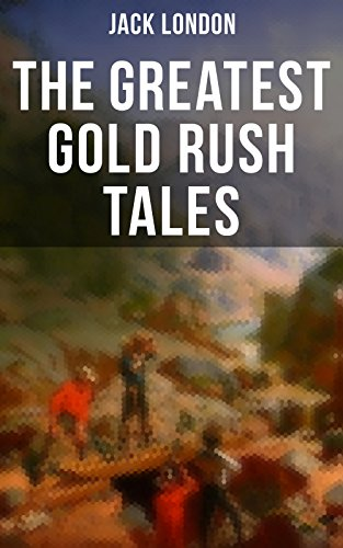 Download The Greatest Gold Rush Tales: 20+ Thrilling Adventures from Yukon: The Call of the Wild, White Fang, Burning Daylight, Son of the Wolf & The God of His ... Great Tales of Klondike (English Edition) B076B26H2T