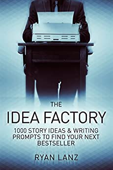 The Idea Factory: 1,000 Story Ideas and Writing Prompts to Find Your Next Bestseller by [Lanz, Ryan]
