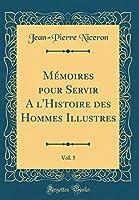 Mémoires Pour Servir a l'Histoire Des Hommes Illustres, Vol. 5 (Classic Reprint)