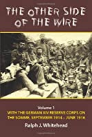 The Other Side of the Wire: With the German XIV Reserve Corps on the Somme, September 1914-June 1916