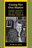 Casting Her Own Shadow: Eleanor Roosevelt and the Shaping of Postwar Liberalism