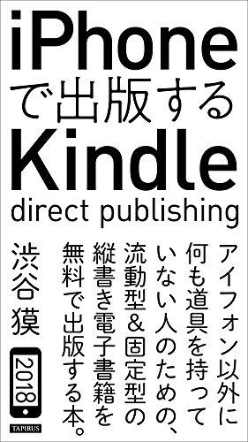iPhoneで出版するKindle direct publishing: アイフォン以外に何も道具を持っていない人のための、流動型&固定型の縦書き電子書籍を無料で出版する本。