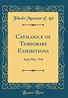 Catalogue of Temporary Exhibitions: April-May, 1918 (Classic Reprint)