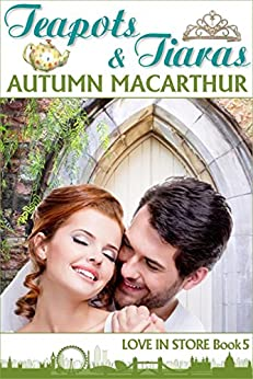 Teapots & Tiaras: A sweet and clean Christian romance in London and Cambridge (Love In Store Book 5) by [Macarthur, Autumn]