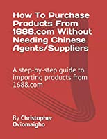 How To Purchase Products From 1688.com Without Needing Chinese Agents/Suppliers: A step-by-step guide to importing products from 1688.com