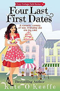 Four Last First Dates: A romantic comedy of love, friendship and one big cake (Cozy Cottage Café Book 4) by [O'Keeffe, Kate]