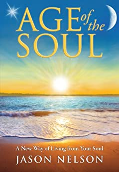 Age of the Soul: A New Way of Living from Your Soul by [Nelson, Jason]