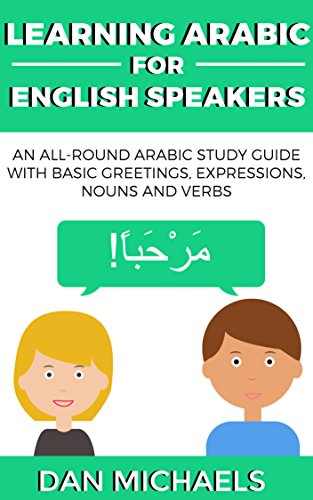 Download Learning Arabic for English Speakers: An All-Round Arabic Study Guide with Basic Greetings, Expressions, Nouns and Verbs (English Edition) B071G13HNK