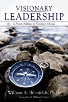 Visionary Leadership: A Proven Pathway to Visionary Change