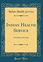 Indian Health Service: A Culture of Caring (Classic Reprint)