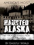 Haunted Alaska: 67 Haunted Places from the Last Frontier (America's Most Haunted) (English Edition)