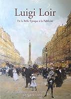 Luigi Loir: Catalogue Raisonne v. 1: De La Belle Epoque A LA Publicite