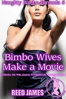 Bimbo Wives Make a Movie (Naughty Bimbo Formula 5): (A Bimbo, Hot Wife, Harem, Exhibitionism, Menage Erotica) by [James, Reed]
